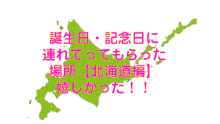 誕生日・記念日に連れてってもらった場所【北海道編】